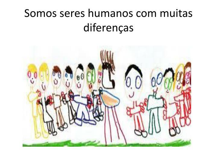 Somos seres humanos com muitas diferenas