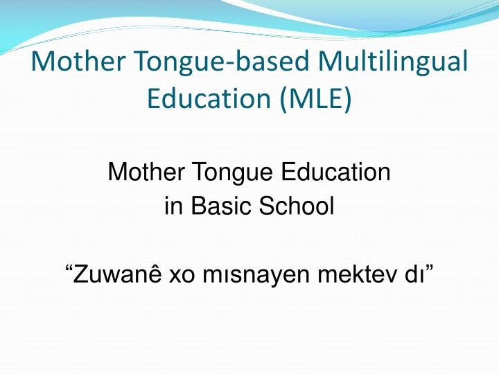 mother tongue based education Research also suggests that engaging marginalized children in school through mother-tongue based, multilingual education (mtb-mle) is a successful model (benson & kosonen, 2013 yiakoumetti, 2012).