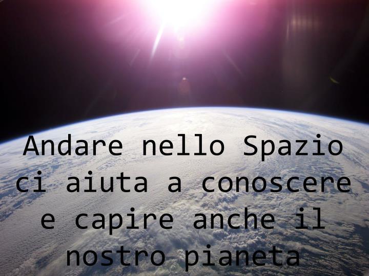 Andare nello Spazio ci aiuta a conoscere e capire anche il nostro pianeta