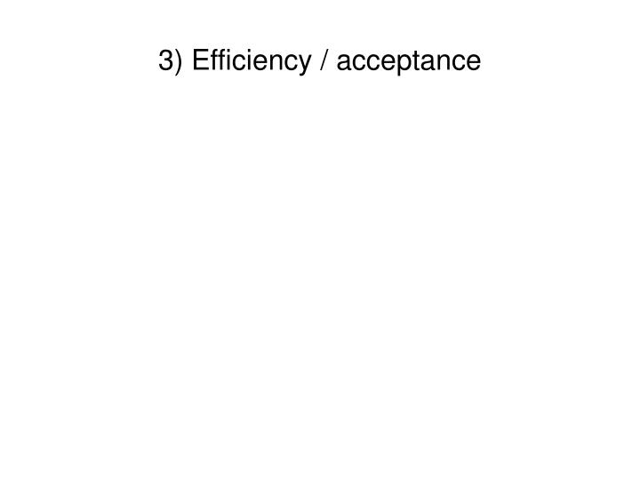 3) Efficiency / acceptance