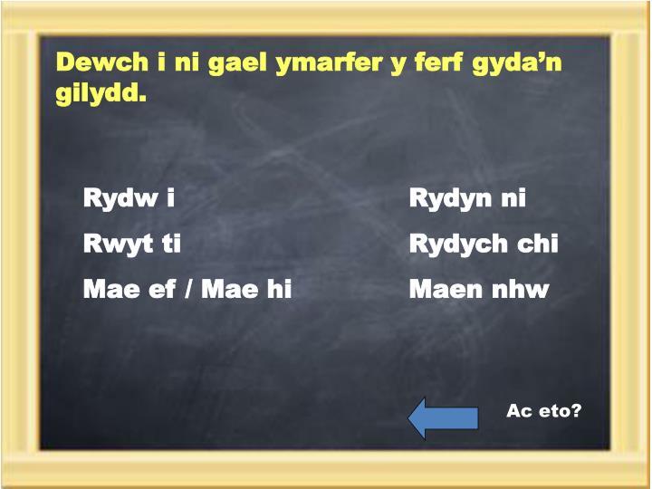 Dewch i ni gael ymarfer y ferf gyda'n gilydd.