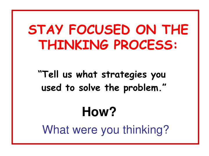 STAY FOCUSED ON THE THINKING PROCESS: