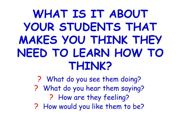 WHAT IS IT ABOUT YOUR STUDENTS THAT MAKES YOU THINK THEY NEED TO LEARN HOW TO THINK?