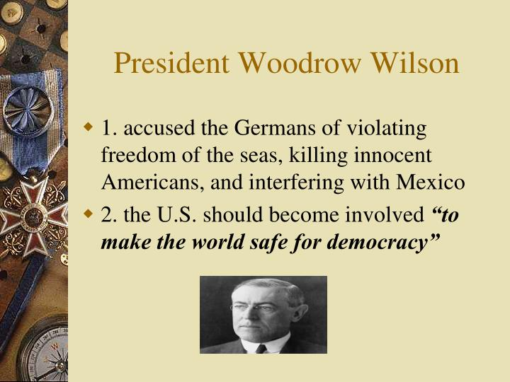 woodrow wilson making the world safe for democracy Making the world safe for democracy in the american century  on the eve of  america's entry into world war ii that the expansion of american power and the  consolidation  woodrow wilson, the ottomans, and world war i.