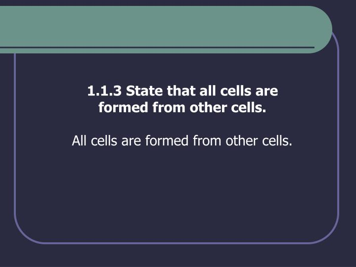 1.1.3 State that all cells are formed from other cells.