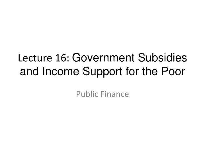 Lecture 16 government subsidies and income support for the poor