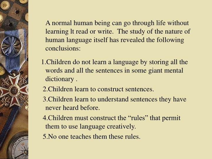 A normal human being can go through life without learning lt read or write.  The study of the nature of human language itself has revealed the following conclusions: