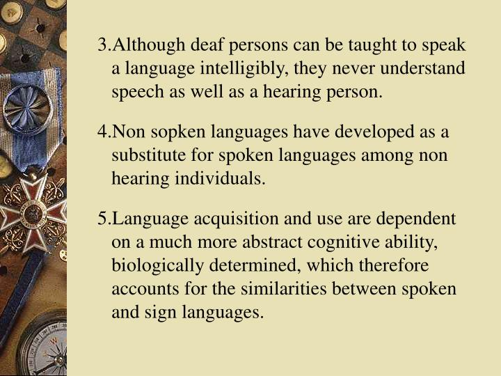 3.Although deaf persons can be taught to speak a language intelligibly, they never understand speech as well as a hearing person.