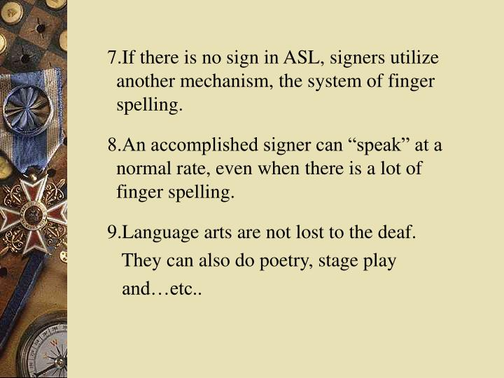 7.If there is no sign in ASL, signers utilize another mechanism, the system of finger spelling.