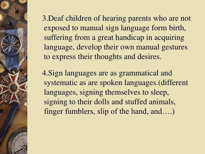 3.Deaf children of hearing parents who are not exposed to manual sign language form birth, suffering from a great handicap in acquiring language, develop their own manual gestures to express their thoughts and desires.