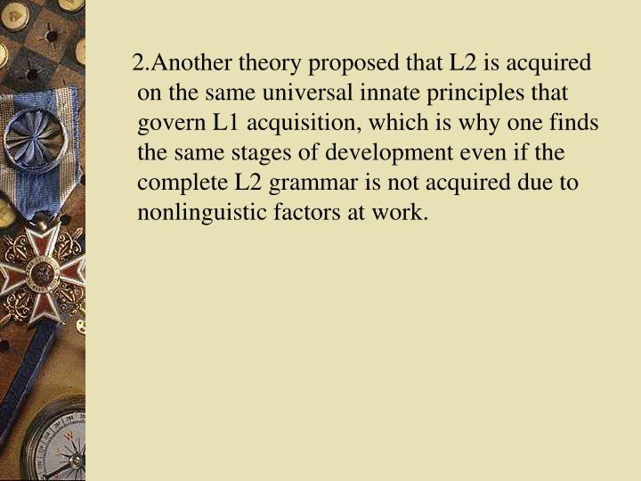 2.Another theory proposed that L2 is acquired on the same universal innate principles that govern L1 acquisition, which is why one finds the same stages of development even if the complete L2 grammar is not acquired due to nonlinguistic factors at work.