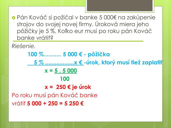 Pán Kováč si požičal v banke 5 000€ na zakúpenie strojov do svojej novej firmy. Úroková miera jeho pôžičky je 5 %. Koľko eur musí po roku pán Kováč banke vrátiť?