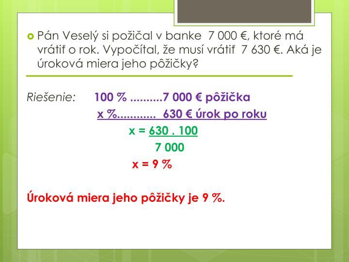 Pán Veselý si požičal v banke  7 000 €, ktoré má vrátiť o rok. Vypočítal, že musí vrátiť  7 630 €. Aká je úroková miera jeho pôžičky?