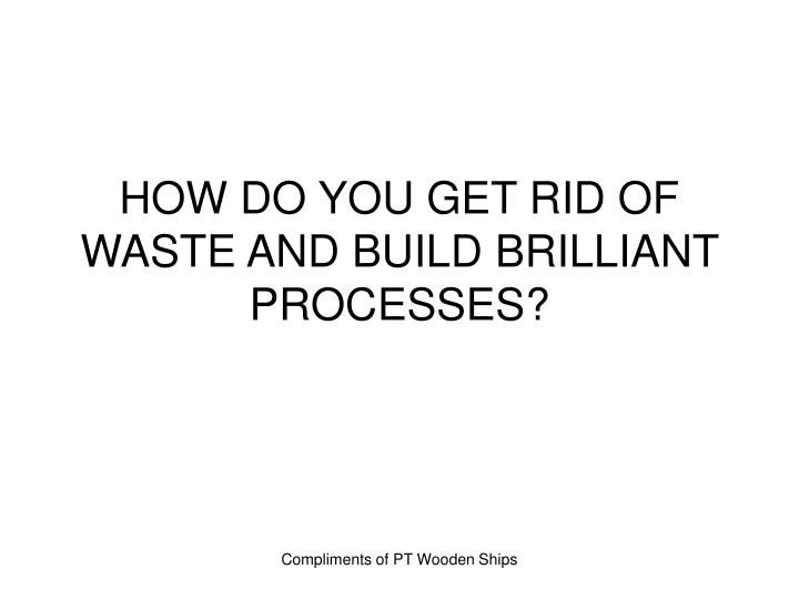 HOW DO YOU GET RID OF WASTE AND BUILD BRILLIANT PROCESSES?