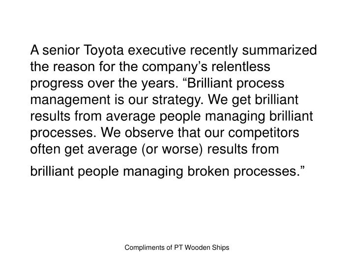 "A senior Toyota executive recently summarized the reason for the company's relentless progress over the years. ""Brilliant process management is our strategy. We get brilliant results from average people managing brilliant processes. We observe that our competitors often get average (or worse) results from brilliant people managing broken processes."""