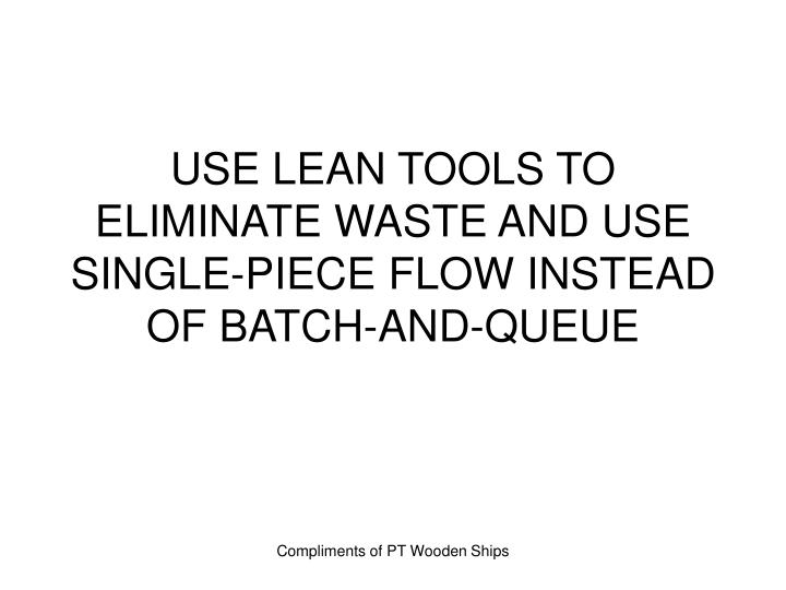 USE LEAN TOOLS TO ELIMINATE WASTE AND USE SINGLE-PIECE FLOW INSTEAD OF BATCH-AND-QUEUE