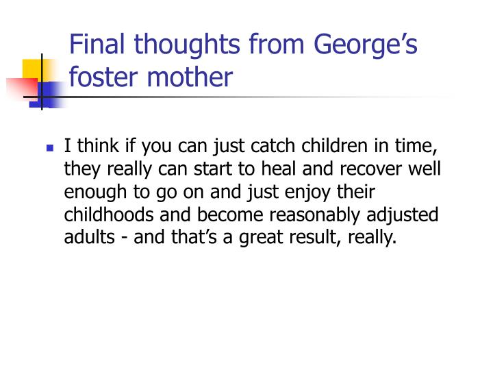 Final thoughts from George's  foster mother