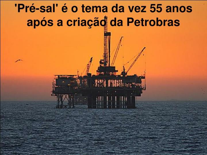 'Pré-sal' é o tema da vez 55 anos após a criação da Petrobras