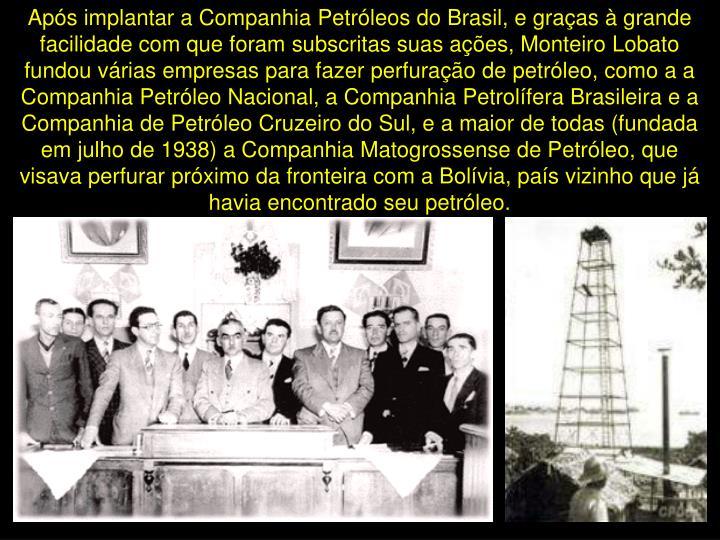 Após implantar a Companhia Petróleos do Brasil, e graças à grande facilidade com que foram subscritas suas ações, Monteiro Lobato fundou várias empresas para fazer perfuração de petróleo, como a a Companhia Petróleo Nacional, a Companhia Petrolífera Brasileira e a Companhia de Petróleo Cruzeiro do Sul, e a maior de todas (fundada em julho de 1938) a Companhia Matogrossense de Petróleo, que visava perfurar próximo da fronteira com a Bolívia, país vizinho que já havia encontrado seu petróleo.
