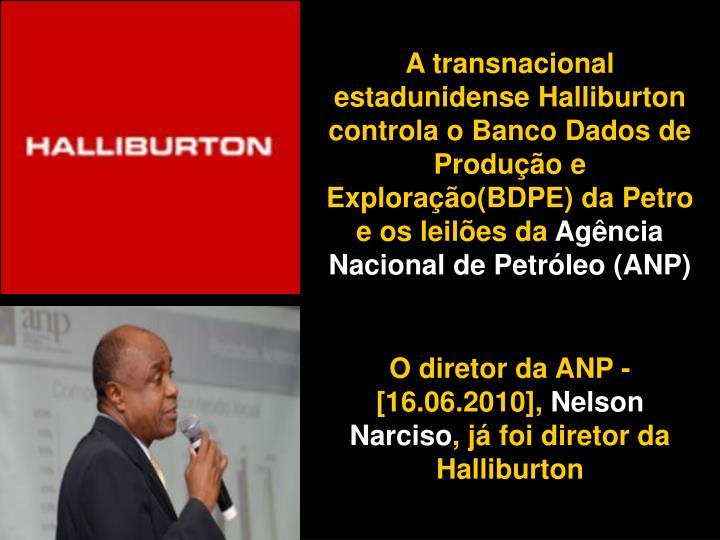 A transnacional estadunidense Halliburton controla o Banco Dados de Produção e Exploração(BDPE) da Petro e os leilões da