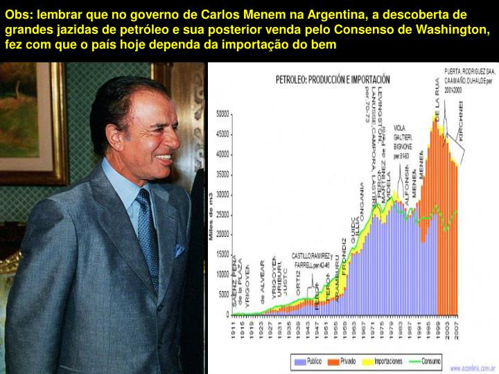 Obs: lembrar que no governo de Carlos Menem na Argentina, a descoberta de grandes jazidas de petróleo e sua posterior venda pelo Consenso de Washington, fez com que o país hoje dependa da importação do bem