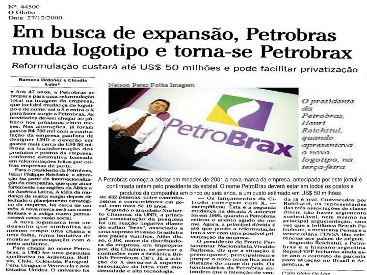 A Petrobras começa a adotar em meados de 2001 a nova marca da empresa, antecipada por este jornal e confirmada ontem pelo presidente da estatal. O nome PetroBrax deverá estar em todos os postos e produtos da companhia em cinco ou seis anos, a um custo estimado em US$ 50 milhões