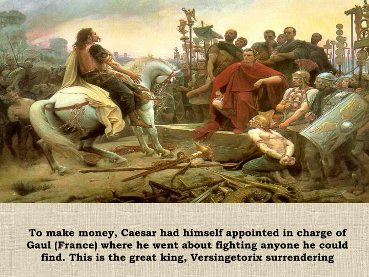 To make money, Caesar had himself appointed in charge of Gaul (France) where he went about fighting anyone he could find. This is the great king, Versingetorix surrendering