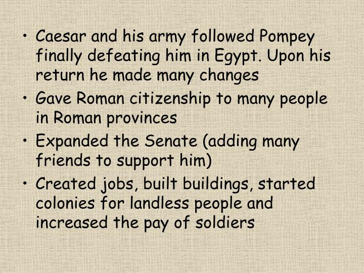 Caesar and his army followed Pompey finally defeating him in Egypt. Upon his return he made many changes