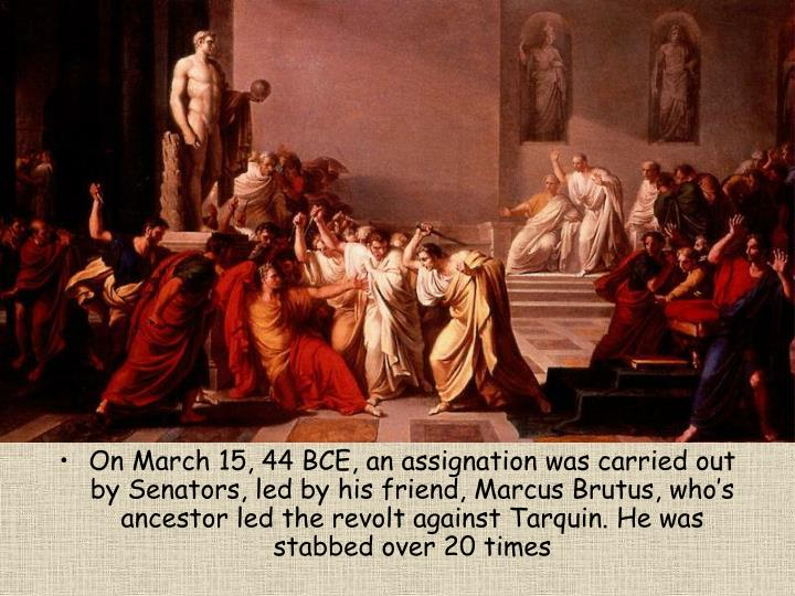 On March 15, 44 BCE, an assignation was carried out by Senators, led by his friend, Marcus Brutus, who's ancestor led the revolt against Tarquin. He was stabbed over 20 times