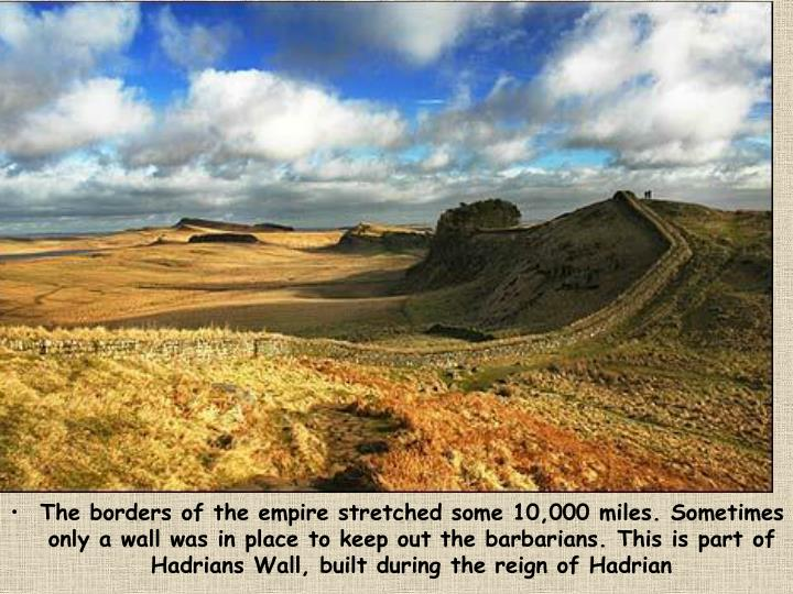 The borders of the empire stretched some 10,000 miles. Sometimes only a wall was in place to keep out the barbarians. This is part of Hadrians Wall, built during the reign of Hadrian