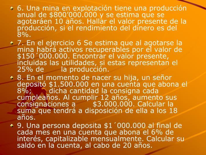 6. Una mina en explotación tiene una producción anual de $800'000.000 y se estima que se agotaráen 10 años. Hallar el valor presente de la producción, si el rendimiento del dinero es del 8%.
