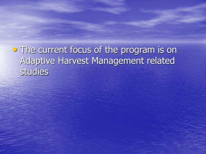 The current focus of the program is on Adaptive Harvest Management related studies
