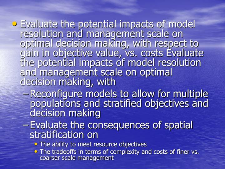 Evaluate the potential impacts of model resolution and management scale on optimal decision making, with respect to gain in objective value, vs. costs Evaluate the potential impacts of model resolution and management scale on optimal decision making, with