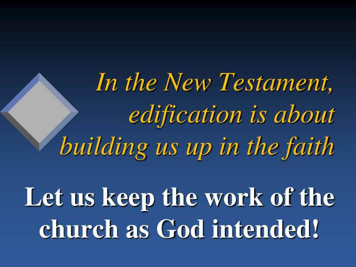 In the New Testament, edification is about building us up in the faith