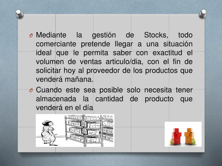 Mediante la gestión de Stocks, todo comerciante pretende llegar a una situación ideal que le permita saber con exactitud el volumen de ventas articulo/