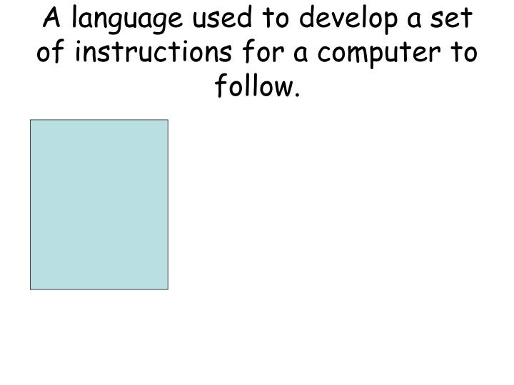 A language used to develop a set of instructions for a computer to follow.