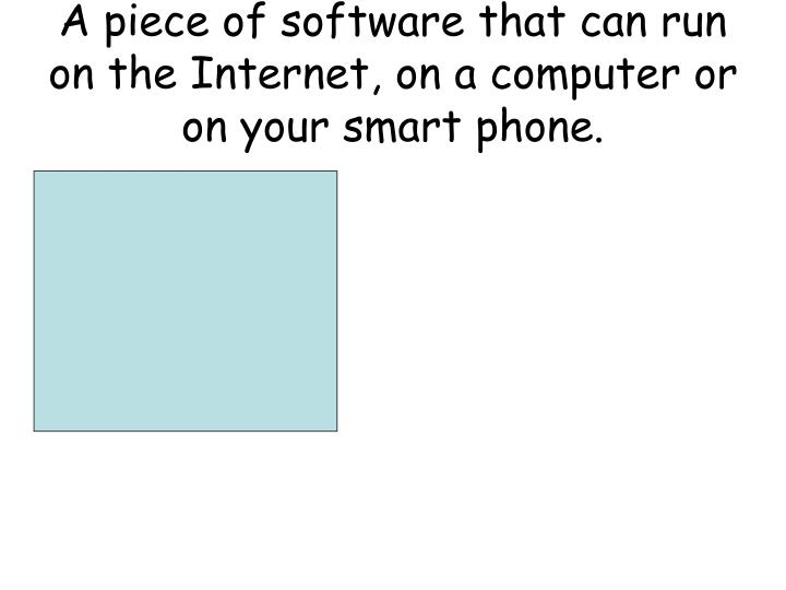 A piece of software that can run on the Internet, on a computer or on your smart phone.