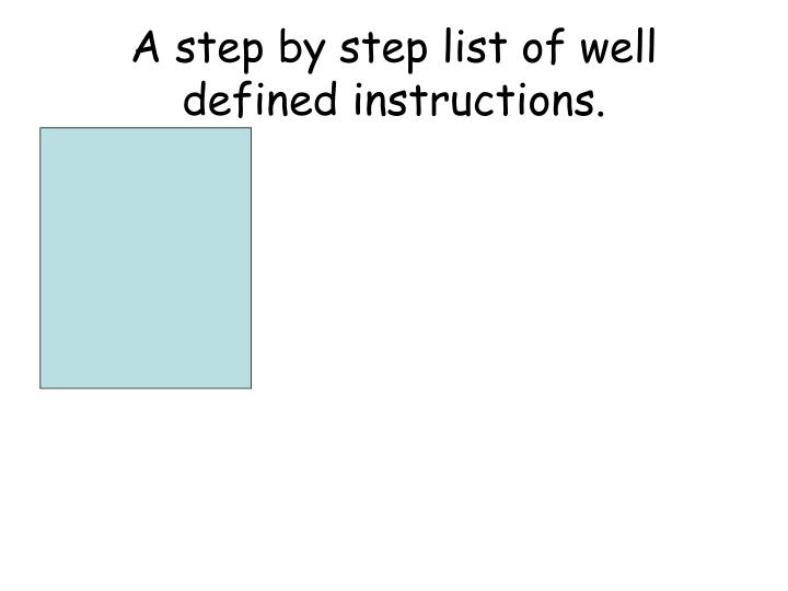 A step by step list of well defined instructions.
