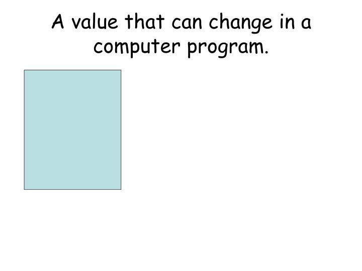 A value that can change in a computer program.
