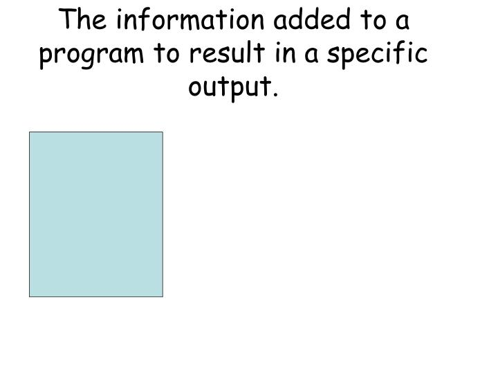 The information added to a program to result in a specific output.