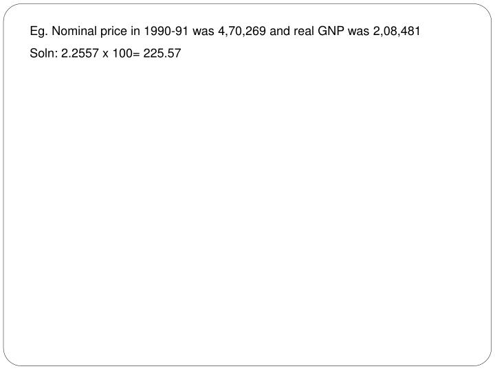 Eg. Nominal price in 1990-91 was 4,70,269 and real GNP was 2,08,481