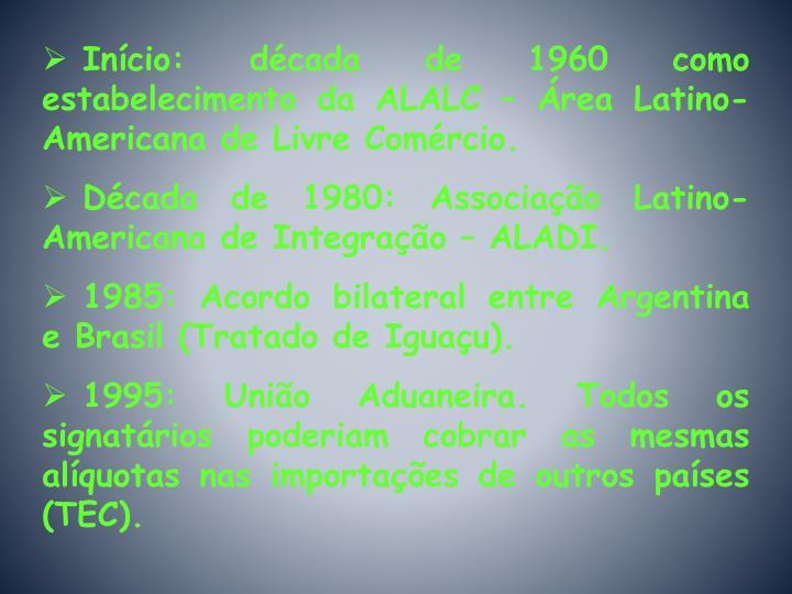 Início: década de 1960 como estabelecimento da ALALC – Área Latino-Americana de Livre Comércio.