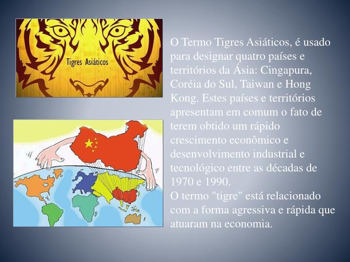 O Termo Tigres Asiáticos, éusado para designar quatro países e territórios da Ásia: Cingapura, Coréia do Sul, Taiwane Hong Kong.Estes países e territórios apresentam em comum o fato de terem obtido um rápido crescimento econômico e desenvolvimento industrial e tecnológico entre as décadas de 1970 e 1990.