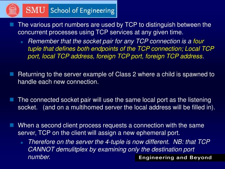 The various port numbers are used by TCP to distinguish between the concurrent processes using TCP services at any given time.