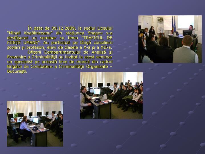 """În data de 09.12.2009, la sediul Liceului """"Mihail Kogălniceanu"""" din staţiunea Snagov s-a desfăşurat un seminar cu tema """"TRAFICUL DE FIINŢE UMANE"""". Au participat pe lângă consilierii şcolari şi profesori, elevi de clasele a X-a şi a XII-a."""