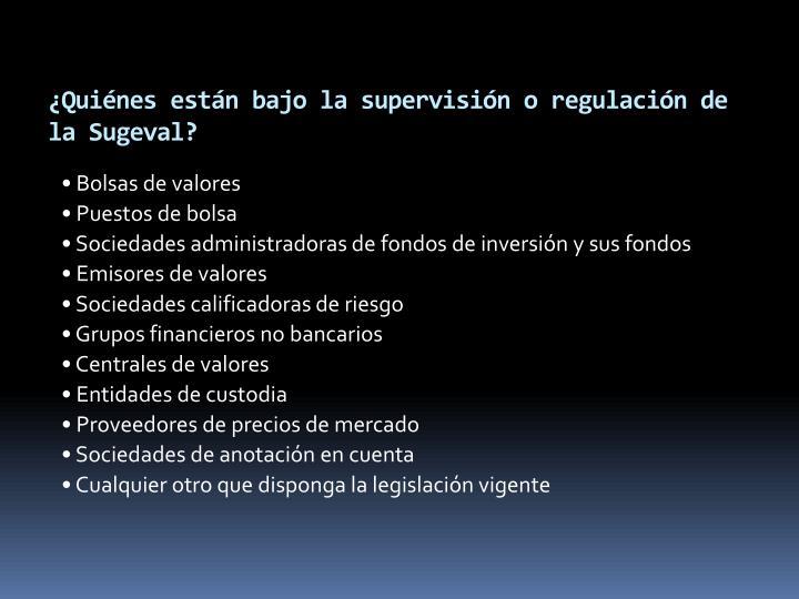¿Quiénes están bajo la supervisión o regulación de la Sugeval?
