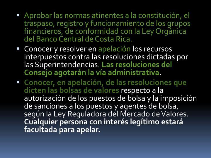 Aprobar las normas atinentes a la constitución, el traspaso, registro y funcionamiento de los grupos financieros, de conformidad con la Ley Orgánica del Banco Central de Costa Rica.