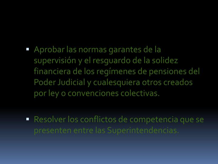 Aprobar las normas garantes de la supervisión y el resguardo de la solidez financiera de los regímenes de pensiones del Poder Judicial y cualesquiera otros creados por ley o convenciones colectivas.
