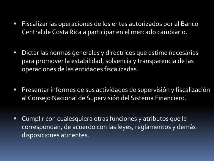 Fiscalizar las operaciones de los entes autorizados por el Banco Central de Costa Rica a participar en el mercado cambiario