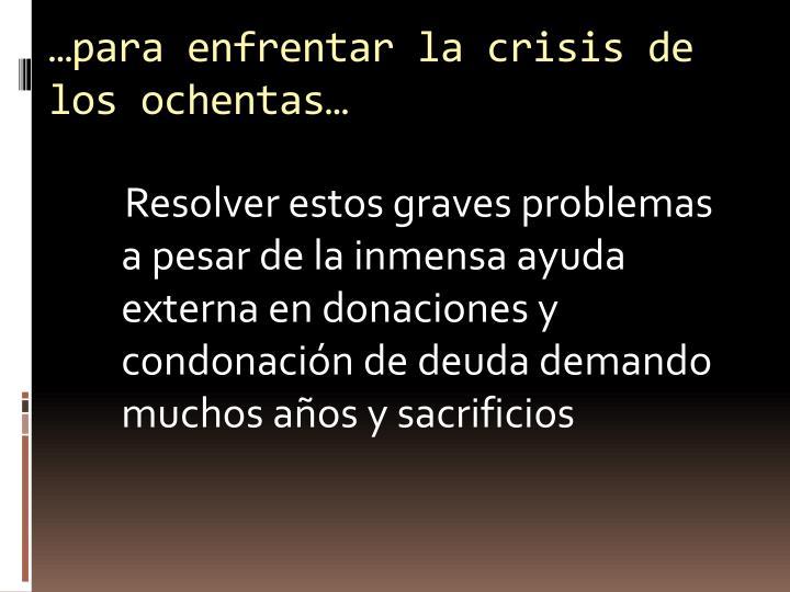 …para enfrentar la crisis de los ochentas…